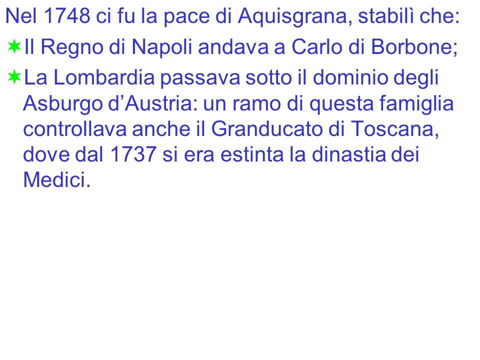 Nel 1748 ci fu la pace di Aquisgrana, stabilì che: Il Regno di Napoli andava a Carlo di Borbone; La Lombardia passava sotto il dominio degli Asburgo d