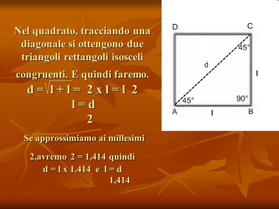 Nel quadrato, tracciando una diagonale si ottengono due triangoli rettangoli isosceli congruenti. E quindi faremo. d = l + l = 2 x l = l 2 l = d 2 Se