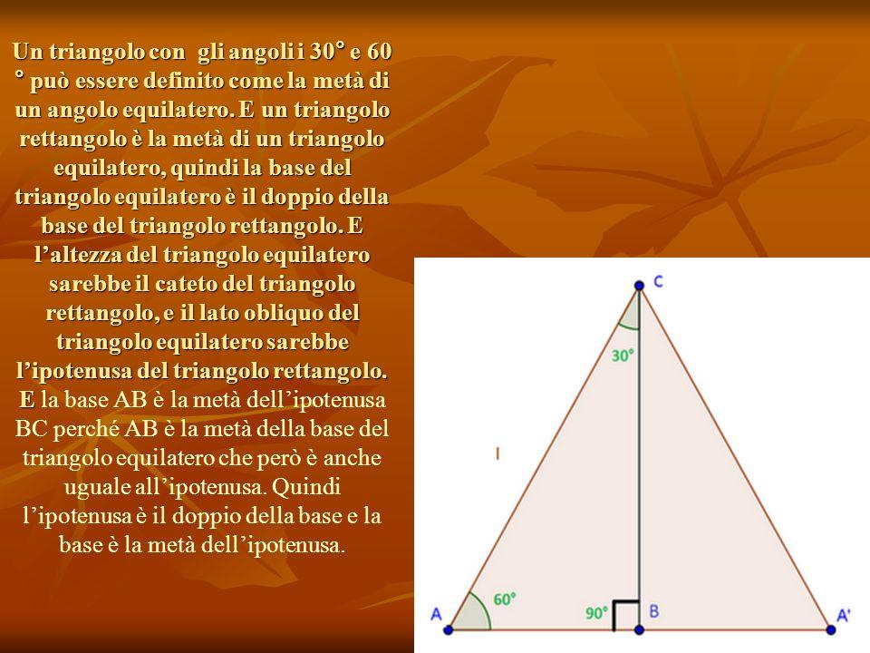 Un triangolo con gli angoli i 30° e 60 ° può essere definito come la metà di un angolo equilatero. E un triangolo rettangolo è la metà di un triangolo