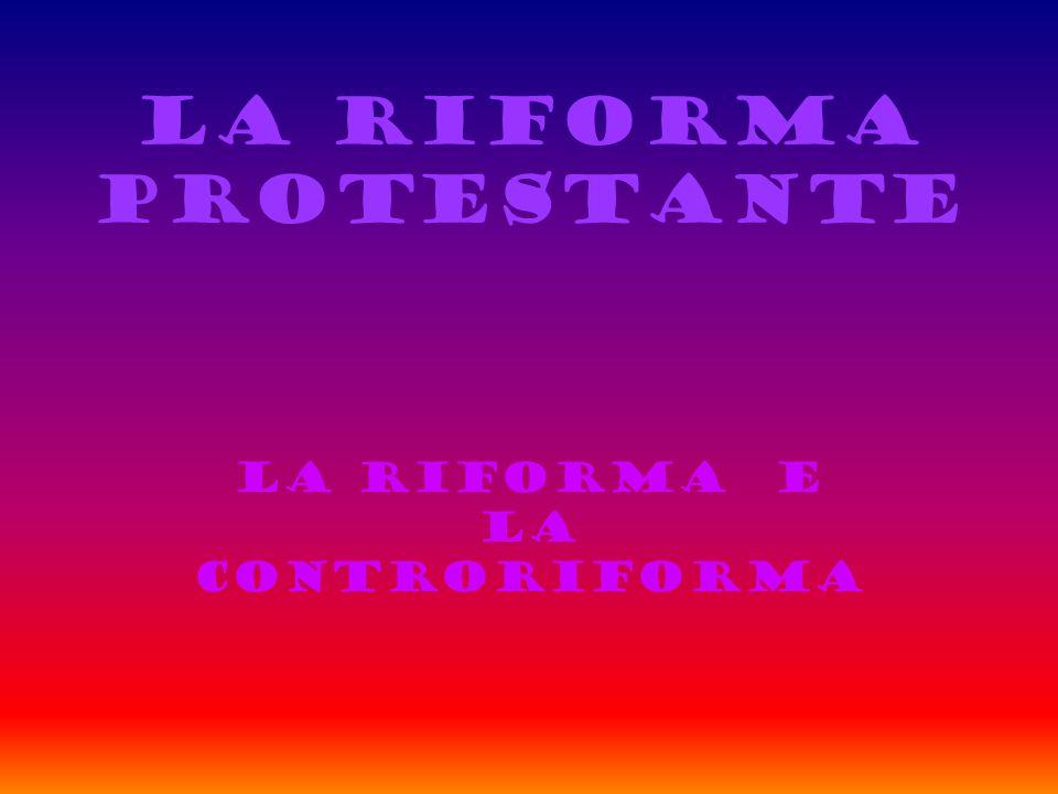 LA RIFORMA PROTESTANTE LA RIFORMA E LA CONTRORIFORMA