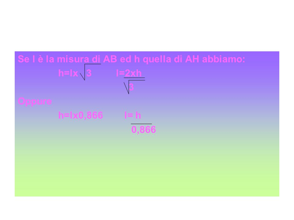 Se l è la misura di AB ed h quella di AH abbiamo: h=lx 3 l=2xh 3 Oppure h=lx0,866 l= h 0,866