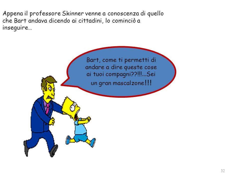 Appena il professore Skinner venne a conoscenza di quello che Bart andava dicendo ai cittadini, lo cominciò a inseguire… 32 Bart, come ti permetti di
