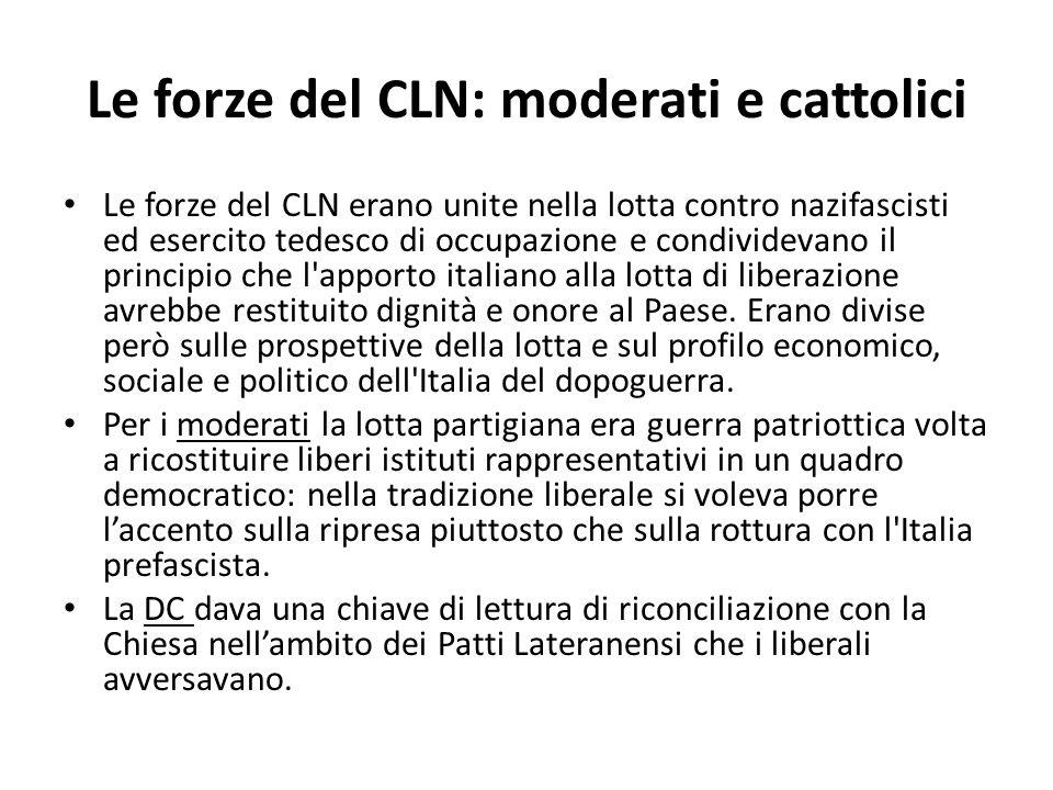Le forze del CLN: moderati e cattolici Le forze del CLN erano unite nella lotta contro nazifascisti ed esercito tedesco di occupazione e condividevan