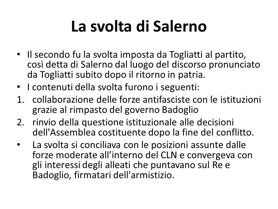 La svolta di Salerno Il secondo fu la svolta imposta da Togliatti al partito, così detta di Salerno dal luogo del discorso pronunciato da Togliatti su