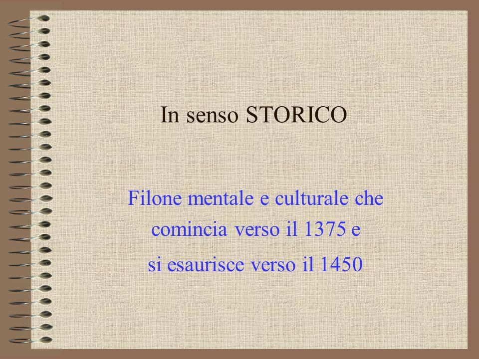 In senso STORICO Filone mentale e culturale che comincia verso il 1375 e si esaurisce verso il 1450