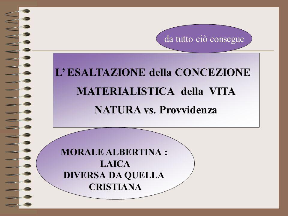 L ESALTAZIONE della CONCEZIONE MATERIALISTICA della VITA NATURA vs. Provvidenza da tutto ciò consegue MORALE ALBERTINA : LAICA DIVERSA DA QUELLA CRIST