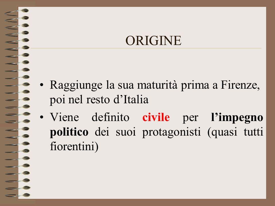 ORIGINE Raggiunge la sua maturità prima a Firenze, poi nel resto dItalia Viene definito civile per limpegno politico dei suoi protagonisti (quasi tutt