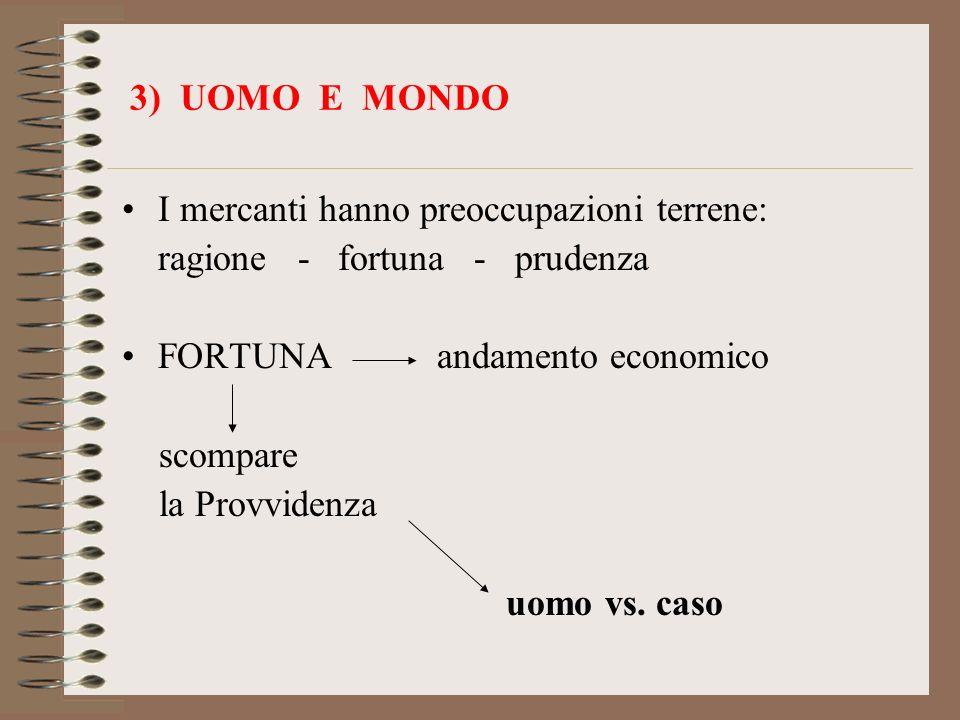 3) UOMO E MONDO I mercanti hanno preoccupazioni terrene: ragione - fortuna - prudenza FORTUNA andamento economico scompare la Provvidenza uomo vs. cas