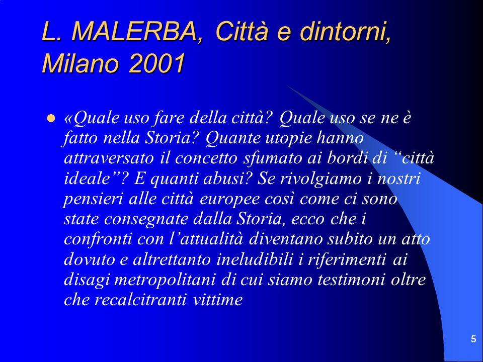 5 L. MALERBA, Città e dintorni, Milano 2001 «Quale uso fare della città? Quale uso se ne è fatto nella Storia? Quante utopie hanno attraversato il con