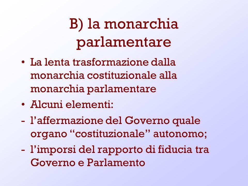 B) la monarchia parlamentare La lenta trasformazione dalla monarchia costituzionale alla monarchia parlamentare Alcuni elementi: -laffermazione del Go