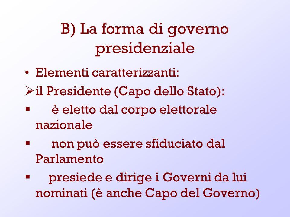 B) La forma di governo presidenziale Elementi caratterizzanti: il Presidente (Capo dello Stato): è eletto dal corpo elettorale nazionale non può esser