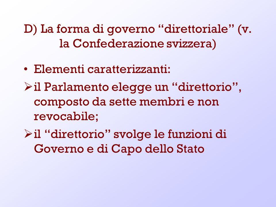 D) La forma di governo direttoriale (v. la Confederazione svizzera) Elementi caratterizzanti: il Parlamento elegge un direttorio, composto da sette me