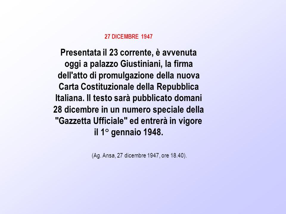 27 DICEMBRE 1947 Presentata il 23 corrente, è avvenuta oggi a palazzo Giustiniani, la firma dell'atto di promulgazione della nuova Carta Costituzional