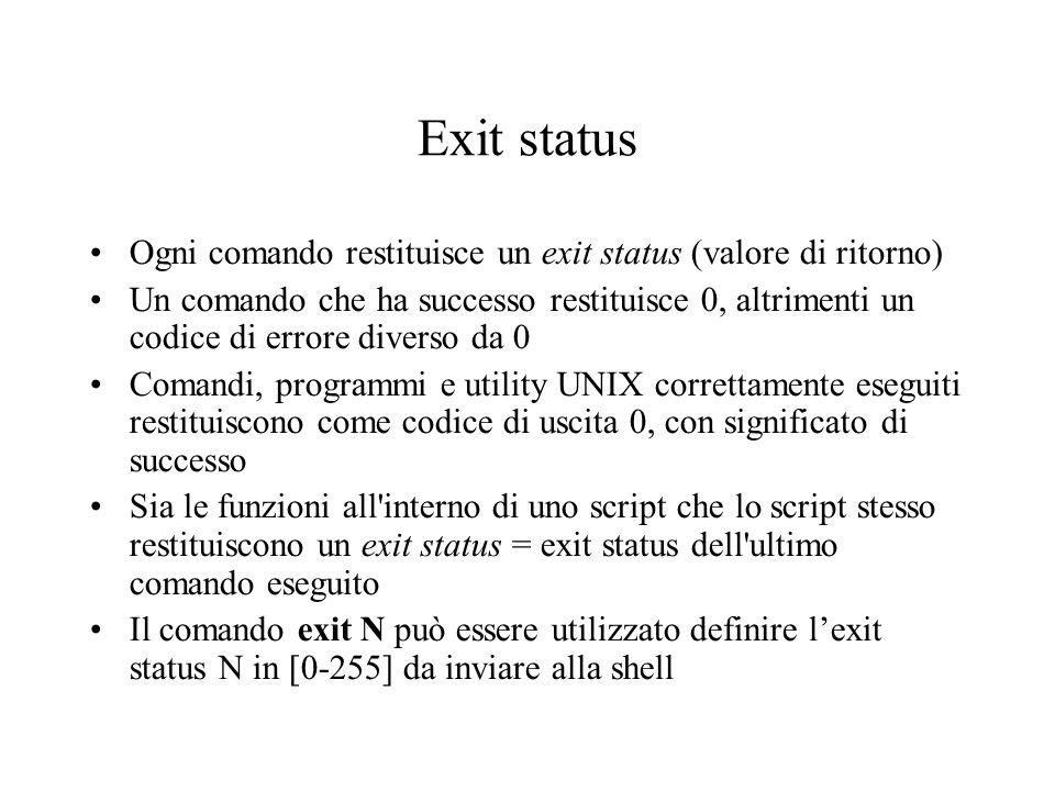 Exit status Ogni comando restituisce un exit status (valore di ritorno) Un comando che ha successo restituisce 0, altrimenti un codice di errore diverso da 0 Comandi, programmi e utility UNIX correttamente eseguiti restituiscono come codice di uscita 0, con significato di successo Sia le funzioni all interno di uno script che lo script stesso restituiscono un exit status = exit status dell ultimo comando eseguito Il comando exit N può essere utilizzato definire lexit status N in [0-255] da inviare alla shell