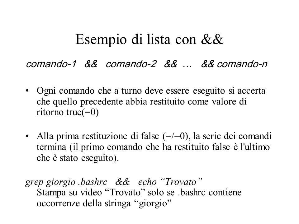 Esempio di lista con && comando-1 && comando-2 && … && comando-n Ogni comando che a turno deve essere eseguito si accerta che quello precedente abbia restituito come valore di ritorno true(=0) Alla prima restituzione di false (=/=0), la serie dei comandi termina (il primo comando che ha restituito false è l ultimo che è stato eseguito).