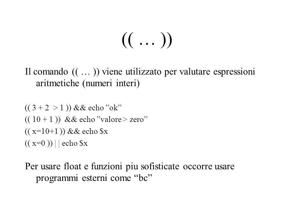 (( … )) Il comando (( … )) viene utilizzato per valutare espressioni aritmetiche (numeri interi) (( 3 + 2 > 1 )) && echo ok (( 10 + 1 )) && echo valore > zero (( x=10+1 )) && echo $x (( x=0 )) | | echo $x Per usare float e funzioni piu sofisticate occorre usare programmi esterni come bc
