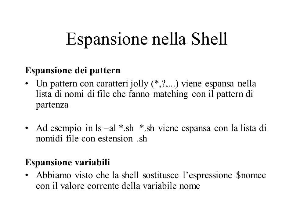 Espansione nella Shell Espansione dei pattern Un pattern con caratteri jolly (*, ,...) viene espansa nella lista di nomi di file che fanno matching con il pattern di partenza Ad esempio in ls –al *.sh *.sh viene espansa con la lista di nomidi file con estension.sh Espansione variabili Abbiamo visto che la shell sostitusce lespressione $nomec con il valore corrente della variabile nome