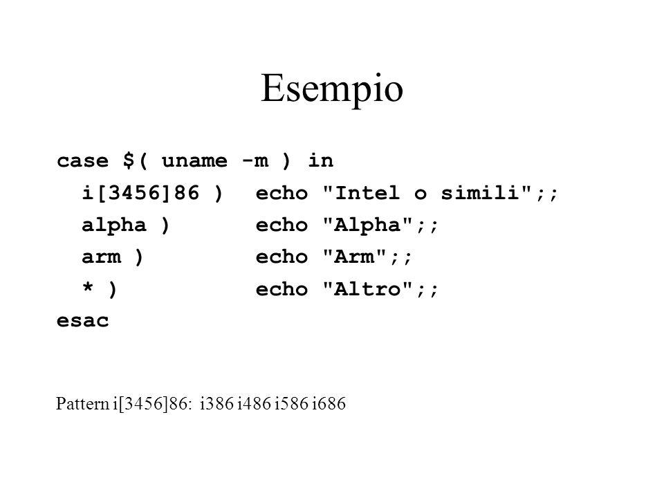 Esempio case $( uname -m ) in i[3456]86 ) echo Intel o simili ;; alpha ) echo Alpha ;; arm ) echo Arm ;; * ) echo Altro ;; esac Pattern i[3456]86: i386 i486 i586 i686