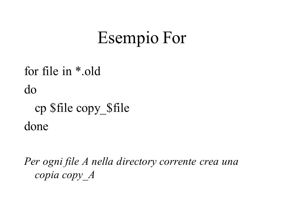 Esempio For for file in *.old do cp $file copy_$file done Per ogni file A nella directory corrente crea una copia copy_A
