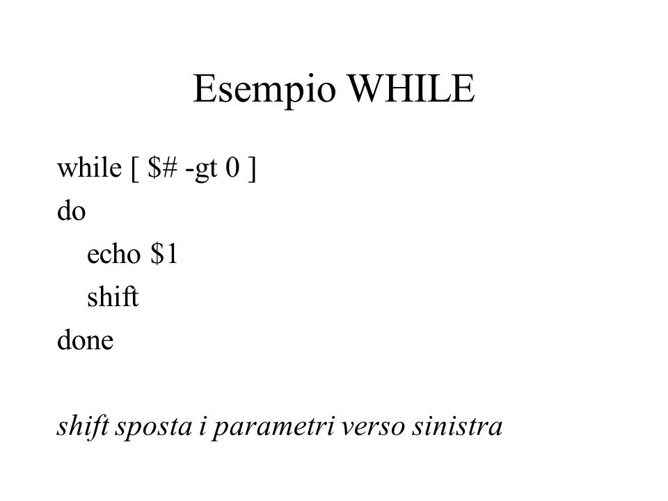 Esempio WHILE while [ $# -gt 0 ] do echo $1 shift done shift sposta i parametri verso sinistra