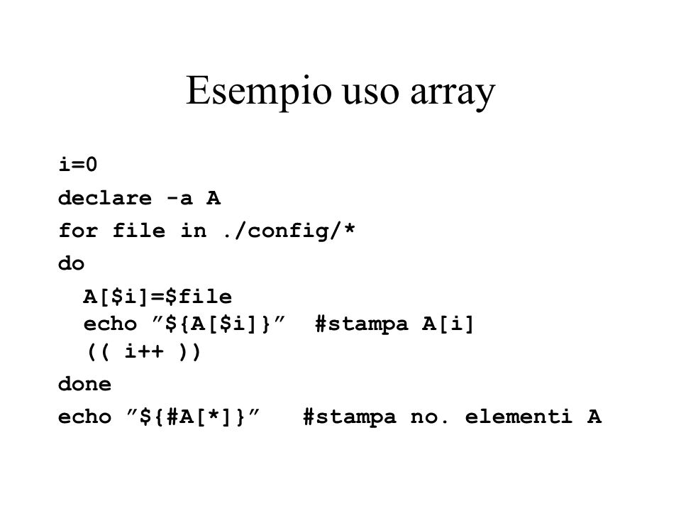 Esempio uso array i=0 declare -a A for file in./config/* do A[$i]=$file echo ${A[$i]} #stampa A[i] (( i++ )) done echo ${#A[*]} #stampa no.