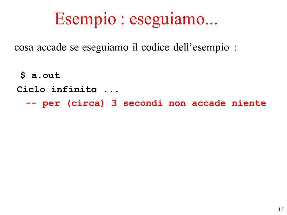 15 Esempio : eseguiamo... cosa accade se eseguiamo il codice dellesempio : $ a.out Ciclo infinito... -- per (circa) 3 secondi non accade niente