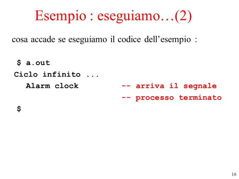 16 Esempio : eseguiamo…(2) cosa accade se eseguiamo il codice dellesempio : $ a.out Ciclo infinito... Alarm clock -- arriva il segnale -- processo ter