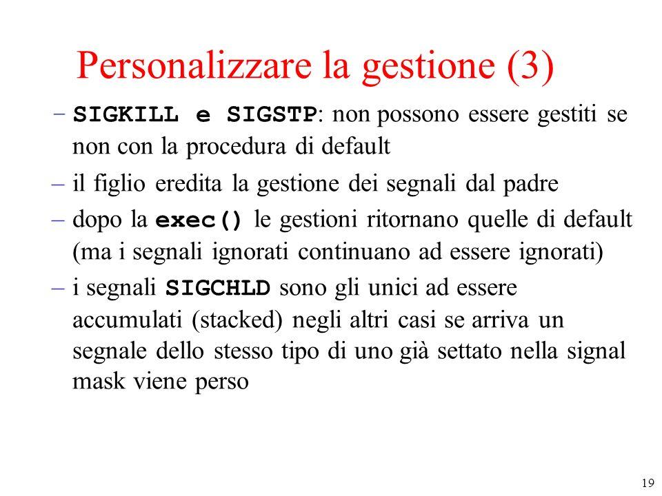 19 Personalizzare la gestione (3) –SIGKILL e SIGSTP : non possono essere gestiti se non con la procedura di default –il figlio eredita la gestione dei