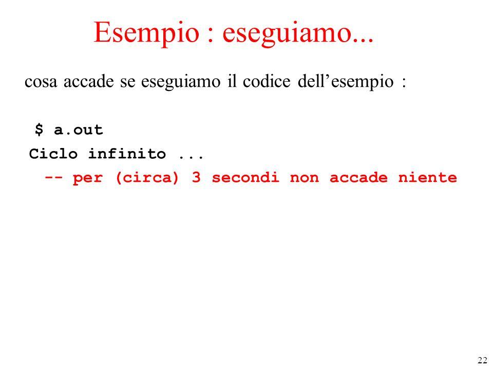 22 Esempio : eseguiamo... cosa accade se eseguiamo il codice dellesempio : $ a.out Ciclo infinito... -- per (circa) 3 secondi non accade niente