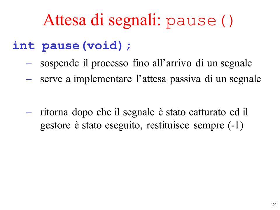 24 Attesa di segnali: pause() int pause(void); –sospende il processo fino allarrivo di un segnale –serve a implementare lattesa passiva di un segnale