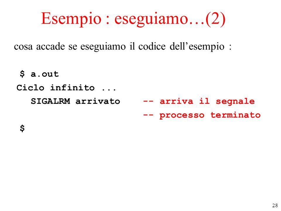 28 Esempio : eseguiamo…(2) cosa accade se eseguiamo il codice dellesempio : $ a.out Ciclo infinito... SIGALRM arrivato -- arriva il segnale -- process