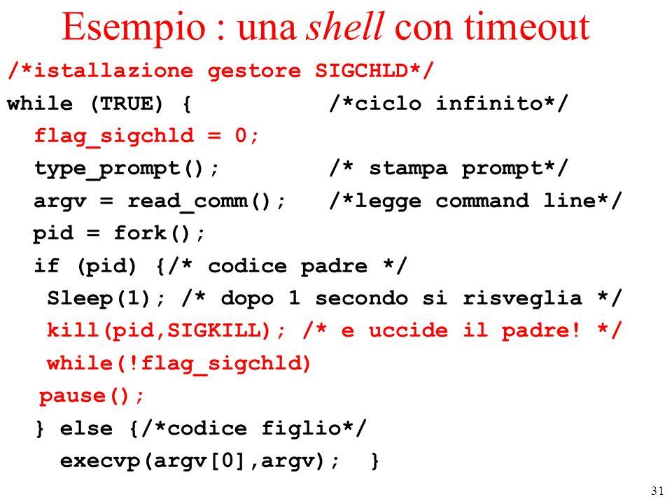 31 Esempio : una shell con timeout /*istallazione gestore SIGCHLD*/ while (TRUE) { /*ciclo infinito*/ flag_sigchld = 0; type_prompt(); /* stampa promp