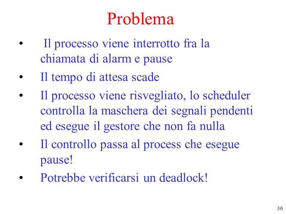 36 Problema Il processo viene interrotto fra la chiamata di alarm e pause Il tempo di attesa scade Il processo viene risvegliato, lo scheduler control