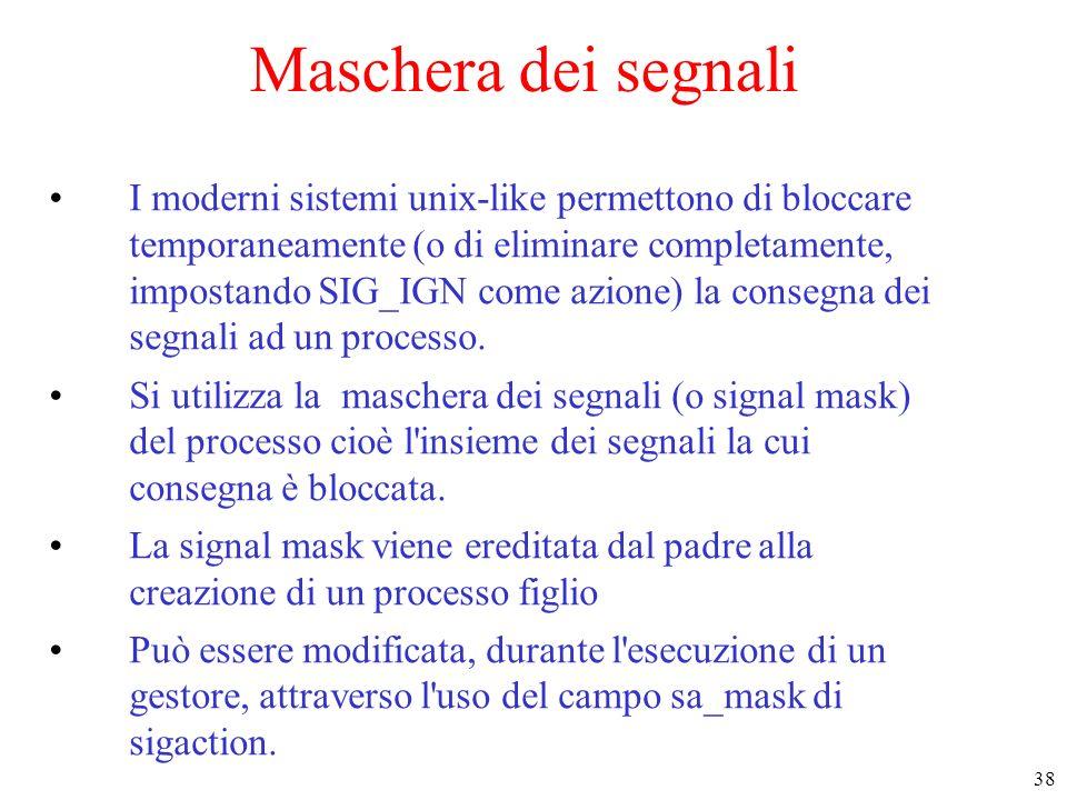 38 Maschera dei segnali I moderni sistemi unix-like permettono di bloccare temporaneamente (o di eliminare completamente, impostando SIG_IGN come azio