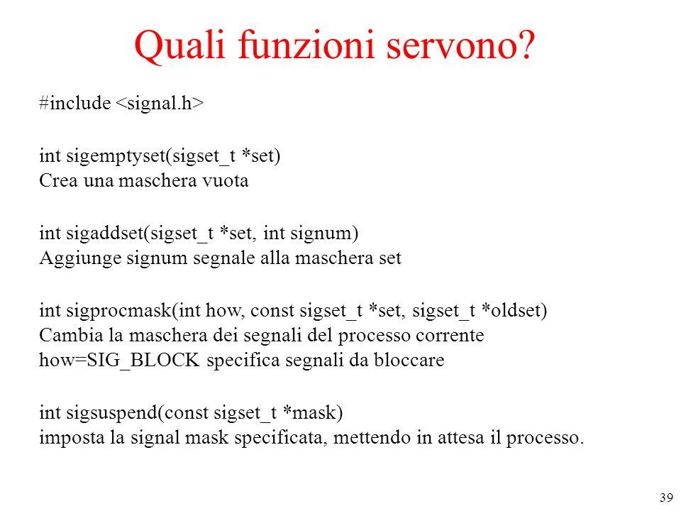 39 Quali funzioni servono? #include int sigemptyset(sigset_t *set) Crea una maschera vuota int sigaddset(sigset_t *set, int signum) Aggiunge signum se