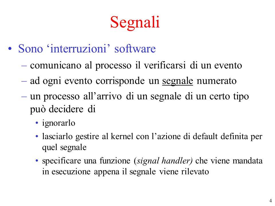 4 Segnali Sono interruzioni software –comunicano al processo il verificarsi di un evento –ad ogni evento corrisponde un segnale numerato –un processo