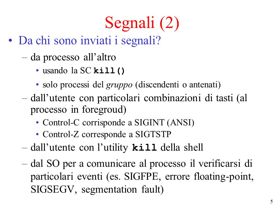 26 Attendere SIGALRM (2) int main (void) { sigaction(SIGALRM,NULL,&s); s.sa_handler=gestore; /* nuovo gestore */ sigaction(SIGALRM,&s,NULL); alarm(3); /* SIGALRM fra 3 secondi */ printf(Ciclo fino a SIGALRM …. ) ; while (sigalarm_flag!= 1) pause(); /* ciclo fino a SIGALRM */ /* serve a non sbloccarsi se arriva un altro segnale */ printf(SIGALRM arrivato... ) ; return 0 ;}