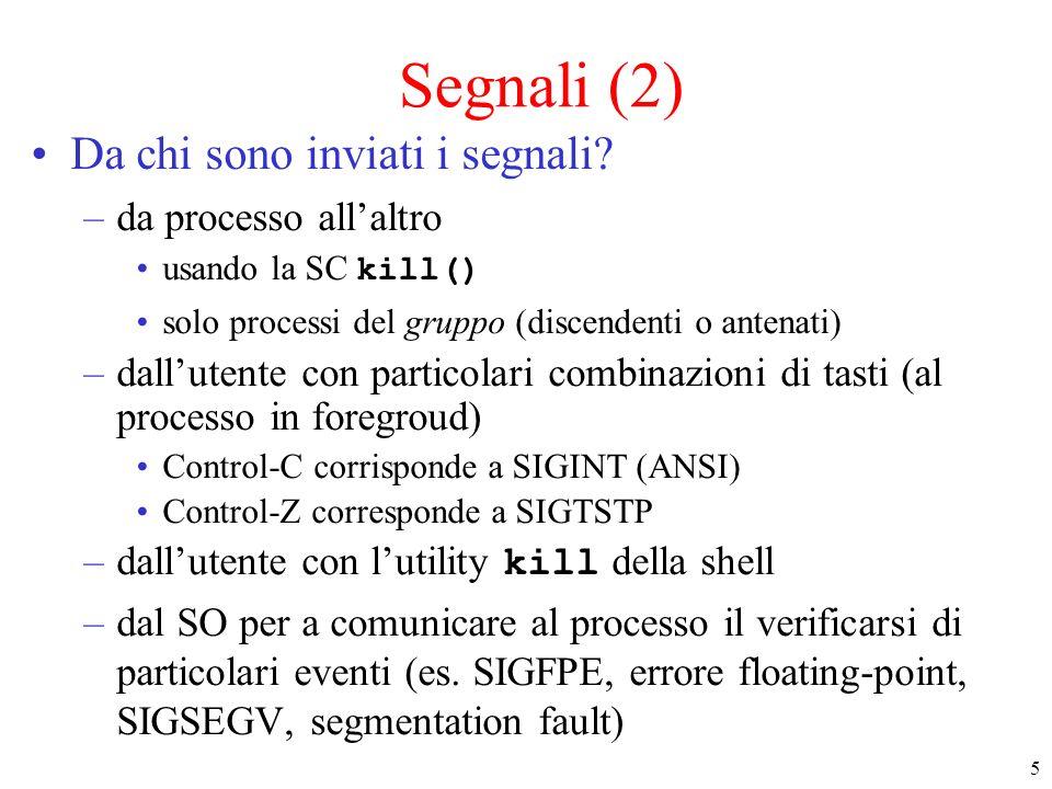 6 Segnali (3) Lo standard POSIX stabilisce un insieme di segnali riconosciuti in tutti i sistemi conformi –sono interi definiti come macro in /usr/include/bits/signum.h –esempi: SIGKILL (9) : il processo viene terminato (non può essere intercettata) (quit) SIGALRM (14): è passato il tempo richiesto (quit)