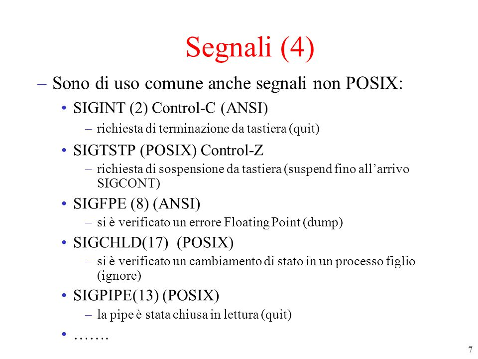 8 Segnali (5) SD del kernel relative ai segnali –signal handler array : descrive cosa fare quando arriva un segnale di un certo tipo ignorare, trattare + puntatore al codice della funzione da eseguire (handler) –pending signal bitmap (signal mask): che contiene un bit per ogni tipo di segnale il bit X è a 1 se cè un segnale pendente di tipo X –ogni processo ha un signal handler array (nella user area) ed una pending signal bitmap (nella process table)