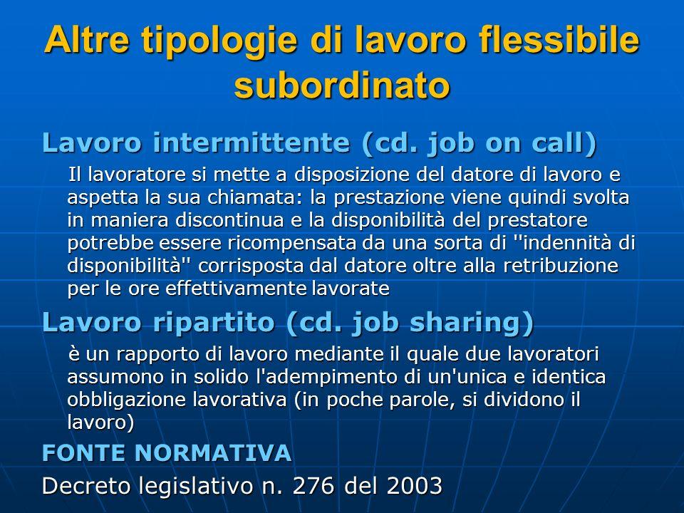Altre tipologie di lavoro flessibile subordinato Lavoro intermittente (cd. job on call) Il lavoratore si mette a disposizione del datore di lavoro e a