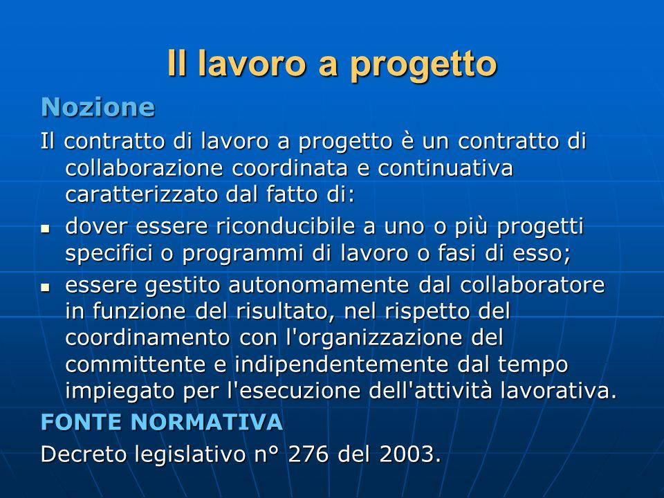 Il lavoro a progetto Nozione Il contratto di lavoro a progetto è un contratto di collaborazione coordinata e continuativa caratterizzato dal fatto di: