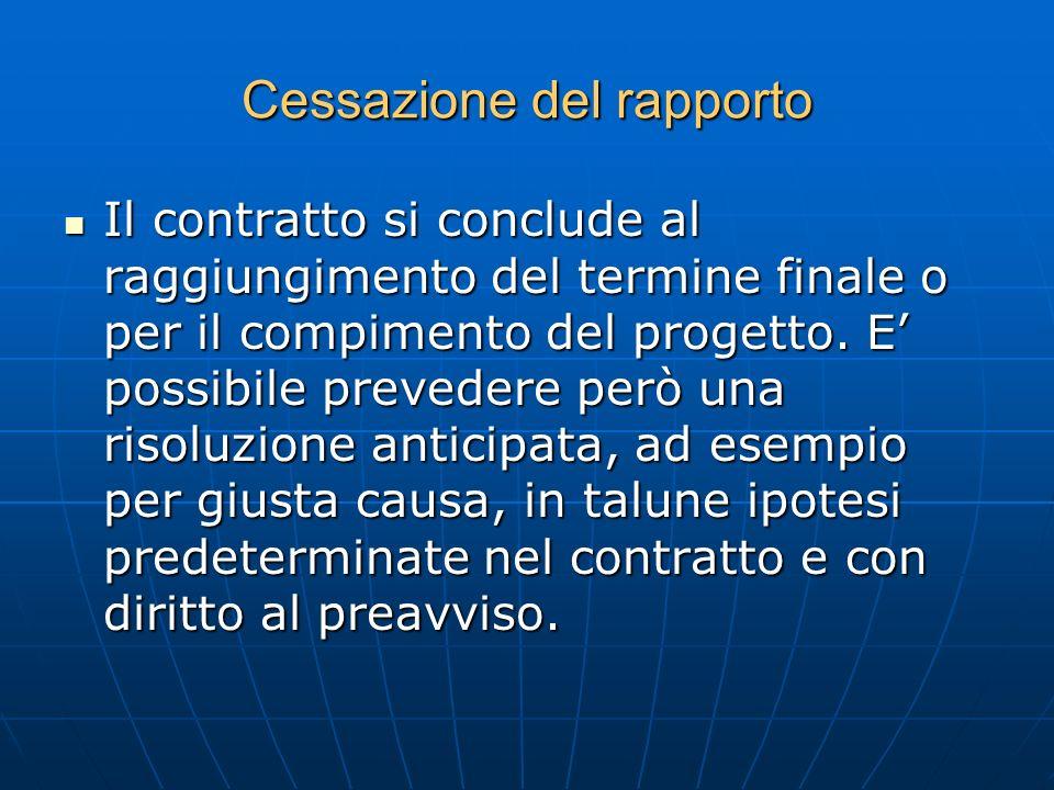 Cessazione del rapporto Il contratto si conclude al raggiungimento del termine finale o per il compimento del progetto. E possibile prevedere però una