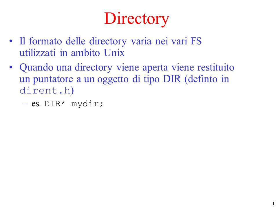 1 Directory Il formato delle directory varia nei vari FS utilizzati in ambito Unix Quando una directory viene aperta viene restituito un puntatore a un oggetto di tipo DIR (definto in dirent.h ) –es.