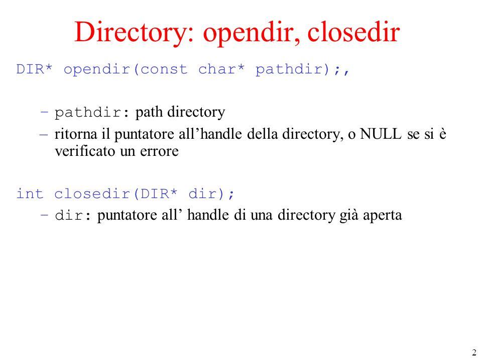 2 Directory: opendir, closedir DIR* opendir(const char* pathdir);, –pathdir: path directory –ritorna il puntatore allhandle della directory, o NULL se si è verificato un errore int closedir(DIR* dir); –dir: puntatore all handle di una directory già aperta
