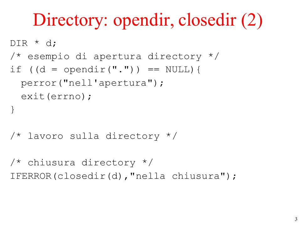 3 Directory: opendir, closedir (2) DIR * d; /* esempio di apertura directory */ if ((d = opendir( . )) == NULL){ perror( nell apertura ); exit(errno); } /* lavoro sulla directory */ /* chiusura directory */ IFERROR(closedir(d), nella chiusura );