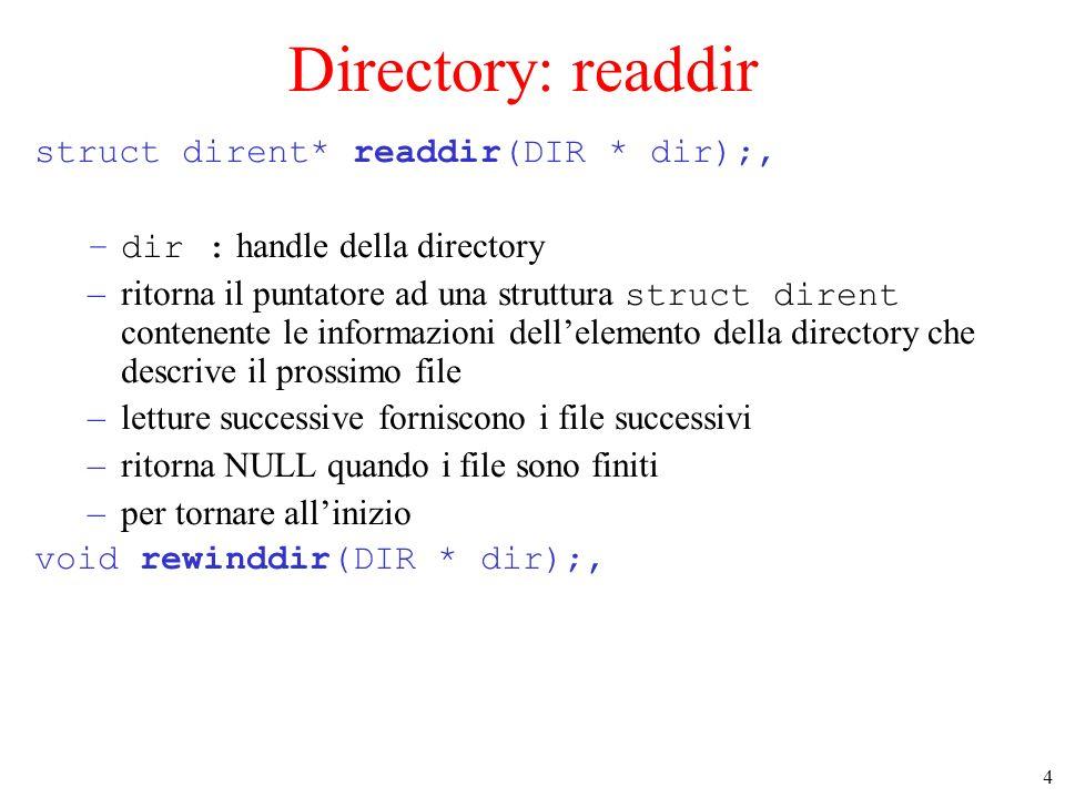4 Directory: readdir struct dirent* readdir(DIR * dir);, –dir : handle della directory –ritorna il puntatore ad una struttura struct dirent contenente le informazioni dellelemento della directory che descrive il prossimo file –letture successive forniscono i file successivi –ritorna NULL quando i file sono finiti –per tornare allinizio void rewinddir(DIR * dir);,