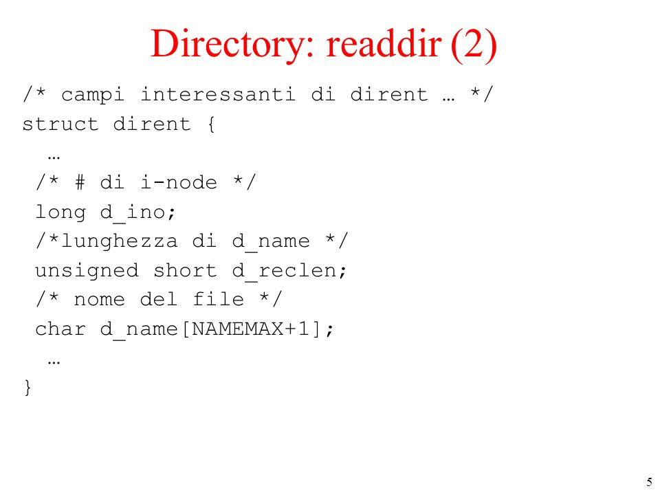 5 Directory: readdir (2) /* campi interessanti di dirent … */ struct dirent { … /* # di i-node */ long d_ino; /*lunghezza di d_name */ unsigned short d_reclen; /* nome del file */ char d_name[NAMEMAX+1]; … }