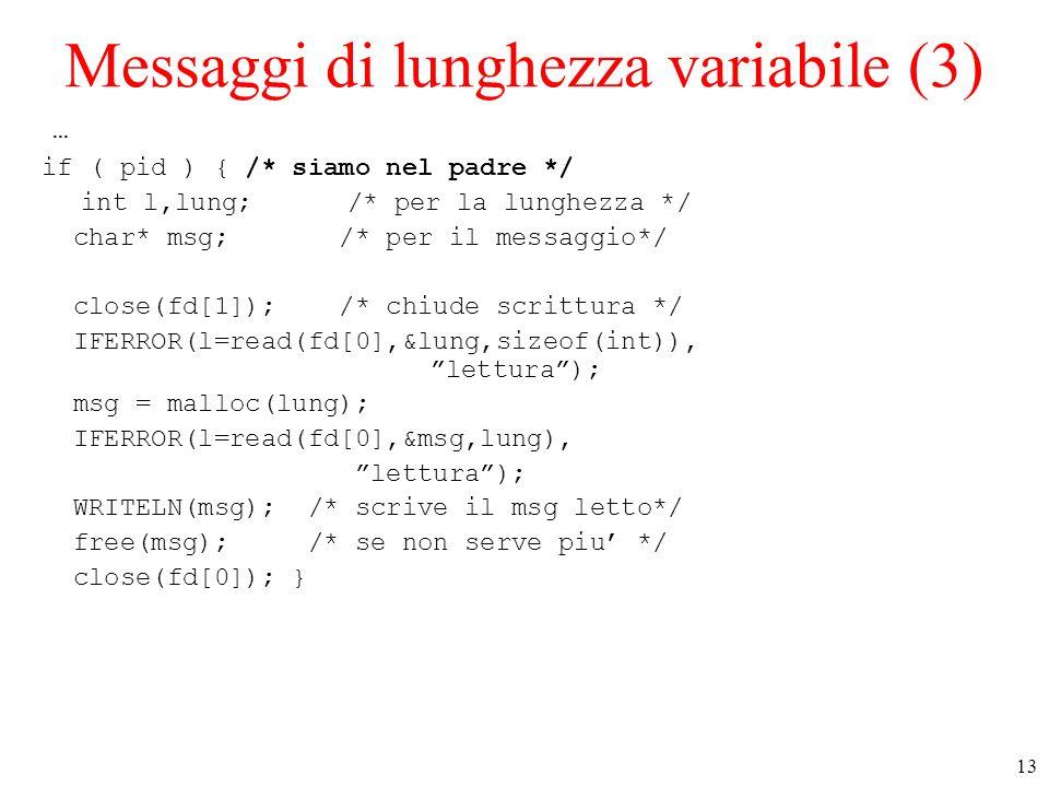 13 Messaggi di lunghezza variabile (3) … if ( pid ) { /* siamo nel padre */ int l,lung; /* per la lunghezza */ char* msg; /* per il messaggio*/ close(