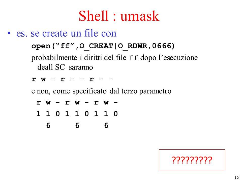 15 Shell : umask es. se create un file con open(ff,O_CREAT|O_RDWR,0666) probabilmente i diritti del file ff dopo lesecuzione deall SC saranno r w - r
