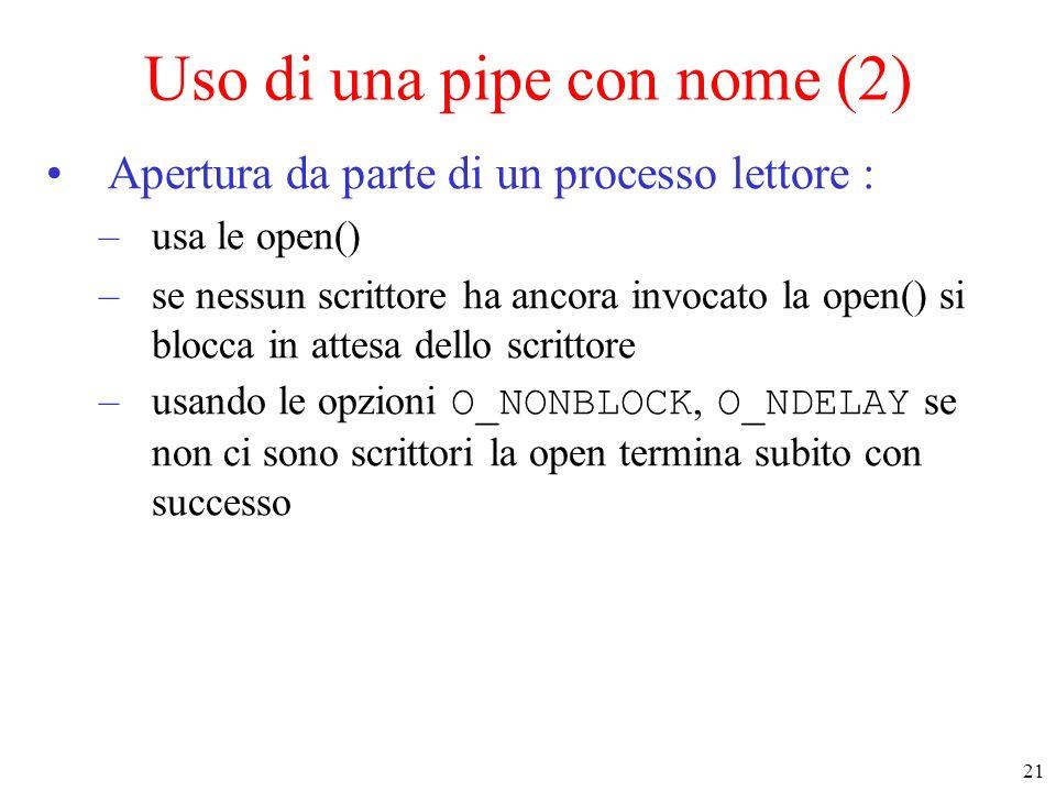 21 Uso di una pipe con nome (2) Apertura da parte di un processo lettore : –usa le open() –se nessun scrittore ha ancora invocato la open() si blocca